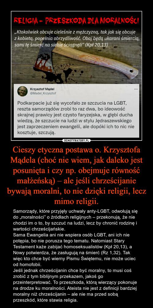 Cieszy etyczna postawa o. Krzysztofa Mądela (choć nie wiem, jak daleko jest posunięta i czy np. obejmuje równość małżeńską) – ale jeśli chrześcijanie bywają moralni, to nie dzięki religii, lecz mimo religii.