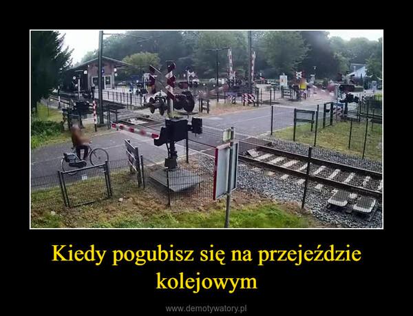 Kiedy pogubisz się na przejeździe kolejowym –