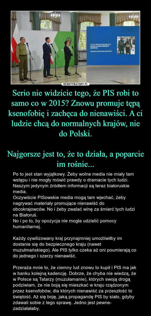 Serio nie widzicie tego, że PIS robi to samo co w 2015? Znowu promuje tępą ksenofobię i zachęca do nienawiści. A ci ludzie chcą do normalnych krajów, nie do Polski.Najgorsze jest to, że to działa, a poparcie im rośnie... – Po to jest stan wyjątkowy. Żeby wolne media nie miały tam wstępu i nie mogły mówić prawdy o dramacie tych ludzi. Naszym jedynym źródłem informacji są teraz białoruskie media. Oczywiście PISowskie media mogą tam wjechać, żeby nagrywać materiały promujące nienawiść do obcokrajowców. No i żeby zwalać winę za śmierć tych ludzi na Białoruś.No i po to, by opozycja nie mogła udzielić pomocy humanitarnej.Każdy cywilizowany kraj przynajmniej umożliwiłby im dostanie się do bezpiecznego kraju (nawet muzułmańskiego). Ale PIS tylko czeka aż oni poumierają co do jednego i szerzy nienawiść.Przeraża mnie to, że ciemny lud znowu to kupił i PIS ma jak w banku kolejną kadencję. Dobrze, że chyba nie wiedzą, że w Polsce są Tatarzy (muzułamanie), których swoją drogą podziwiam, że nie boją się mieszkać w kraju rządzonym przez ksenofobów, dla których nienawiść za przeszłość to świętość. Aż się boję, jaką propagandę PIS by siało, gdyby zdawali sobie z tego sprawę. Jedno jest pewne- zadziałałaby.
