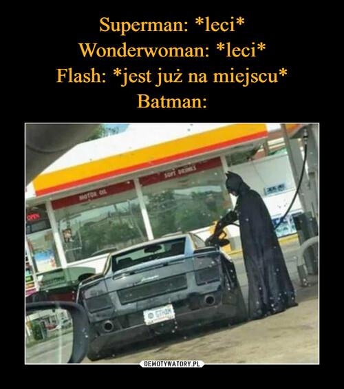 Superman: *leci* Wonderwoman: *leci* Flash: *jest już na miejscu* Batman:
