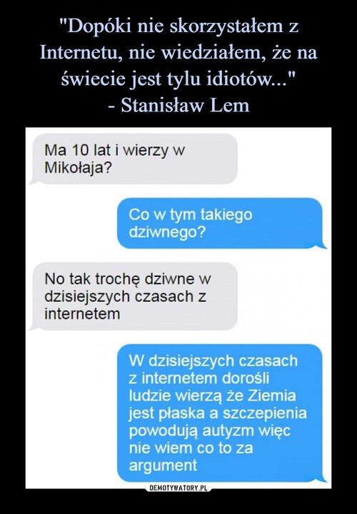 """""""Dopóki nie skorzystałem z Internetu, nie wiedziałem, że na świecie jest tylu idiotów..."""" - Stanisław Lem"""
