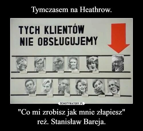 """Tymczasem na Heathrow. """"Co mi zrobisz jak mnie złapiesz"""" reż. Stanisław Bareja."""