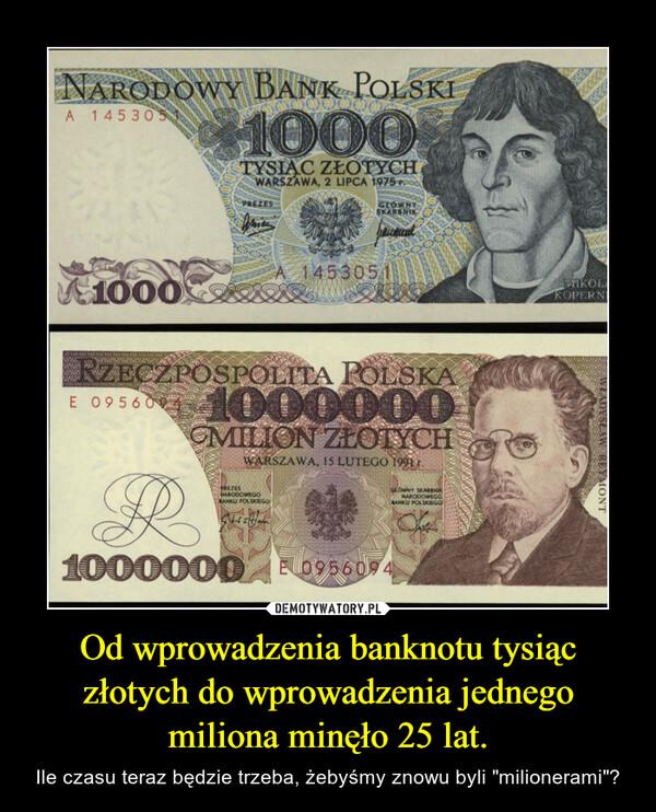 """Od wprowadzenia banknotu tysiąc złotych do wprowadzenia jednego miliona minęło 25 lat. – Ile czasu teraz będzie trzeba, żebyśmy znowu byli """"milionerami""""?"""