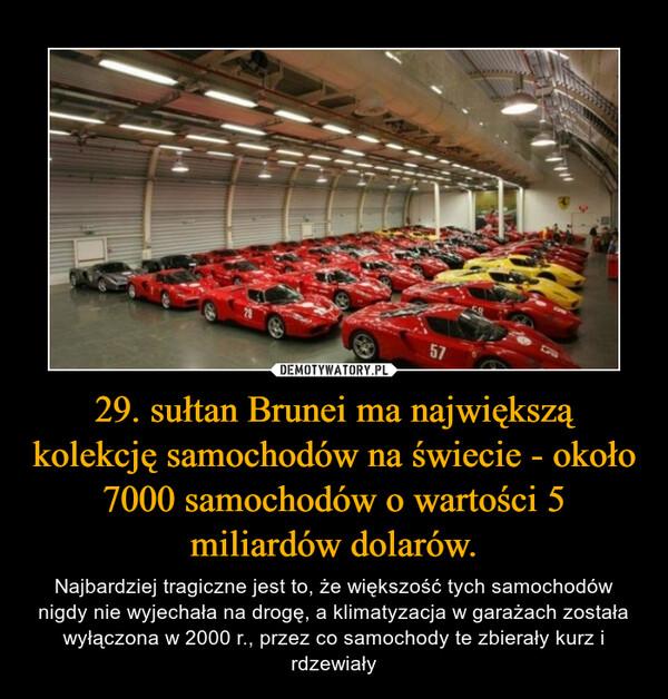 29. sułtan Brunei ma największą kolekcję samochodów na świecie - około 7000 samochodów o wartości 5 miliardów dolarów. – Najbardziej tragiczne jest to, że większość tych samochodów nigdy nie wyjechała na drogę, a klimatyzacja w garażach została wyłączona w 2000 r., przez co samochody te zbierały kurz i rdzewiały