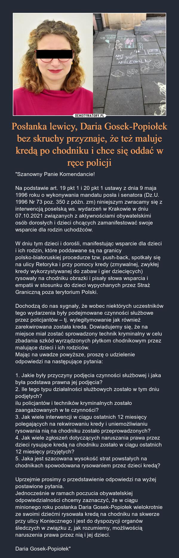 """Posłanka lewicy, Daria Gosek-Popiołek bez skruchy przyznaje, że też maluje kredą po chodniku i chce się oddać w ręce policji – """"Szanowny Panie Komendancie!Na podstawie art. 19 pkt 1 i 20 pkt 1 ustawy z dnia 9 maja 1996 roku o wykonywania mandatu posła i senatora (Dz.U. 1996 Nr 73 poz. 350 z późn. zm) niniejszym zwracamy się z interwencją poselską ws. wydarzeń w Krakowie w dniu 07.10.2021 związanych z aktywnościami obywatelskimi osób dorosłych i dzieci chcących zamanifestować swoje wsparcie dla rodzin uchodźców.W dniu tym dzieci i dorośli, manifestując wsparcie dla dzieci i ich rodzin, które poddawane są na granicy polsko-białoruskiej procedurze tzw. push-back, spotkały się na ulicy Retoryka i przy pomocy kredy (zmywalnej, zwykłej kredy wykorzystywanej do zabaw i gier dziecięcych) rysowały na chodniku obrazki i pisały słowa wsparcia i empatii w stosunku do dzieci wypychanych przez Straż Graniczną poza terytorium Polski.Dochodzą do nas sygnały, że wobec niektórych uczestników tego wydarzenia były podejmowane czynności służbowe przez policjantów – tj. wylegitymowanie jak również zarekwirowana została kreda. Dowiadujemy się, że na miejsce miał zostać sprowadzony technik kryminalny w celu zbadania szkód wyrządzonych płytkom chodnikowym przez malujące dzieci i ich rodziców.Mając na uwadze powyższe, proszę o udzielenie odpowiedzi na następujące pytania:1. Jakie były przyczyny podjęcia czynności służbowej i jaka była podstawa prawna jej podjęcia?2. Ile tego typu działalności służbowych zostało w tym dniu podjętych?ilu policjantów i techników kryminalnych zostało zaangażowanych w te czynności?3. Jak wiele interwencji w ciągu ostatnich 12 miesięcy polegających na rekwirowaniu kredy i uniemożliwianiu rysowania nią na chodniku zostało przeprowadzonych?4. Jak wiele zgłoszeń dotyczących naruszania prawa przez dzieci rysujące kredą na chodniku zostało w ciągu ostatnich 12 miesięcy przyjętych?5. Jaka jest szacowana wysokość strat powstałych na chodnikach spowodowana rysowaniem prze"""