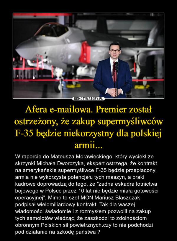 """Afera e-mailowa. Premier został ostrzeżony, że zakup supermyśliwców F-35 będzie niekorzystny dla polskiej armii... – W raporcie do Mateusza Morawieckiego, który wyciekł ze skrzynki Michała Dworczyka, ekspert ostrzega, że kontrakt na amerykańskie supermyśliwce F-35 będzie przepłacony, armia nie wykorzysta potencjału tych maszyn, a braki kadrowe doprowadzą do tego, że """"żadna eskadra lotnictwa bojowego w Polsce przez 10 lat nie będzie miała gotowości operacyjnej"""". Mimo to szef MON Mariusz Błaszczak podpisał wielomiliardowy kontrakt. Tak dla waszej wiadomości świadomie i z rozmysłem pozwolił na zakup tych samolotów wiedząc, że zaszkodzi to zdolnościom obronnym Polskich sił powietrznych.czy to nie podchodzi pod działanie na szkodę państwa ?"""