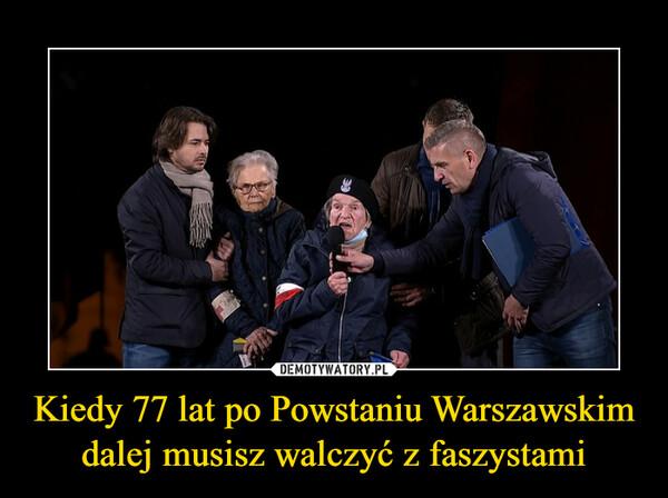 Kiedy 77 lat po Powstaniu Warszawskim dalej musisz walczyć z faszystami –