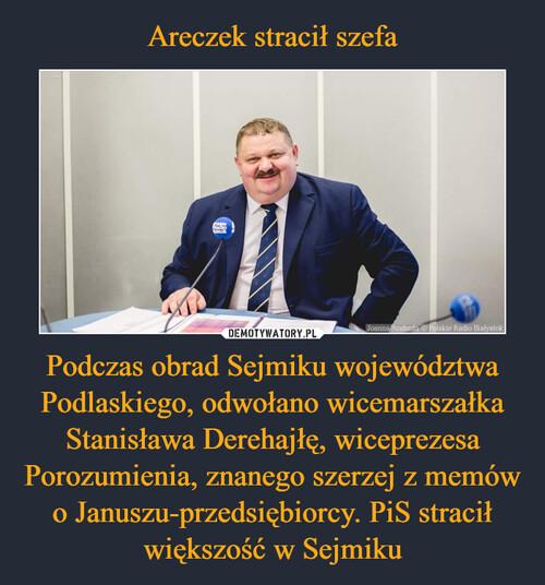 Areczek stracił szefa Podczas obrad Sejmiku województwa Podlaskiego, odwołano wicemarszałka Stanisława Derehajłę, wiceprezesa Porozumienia, znanego szerzej z memów o Januszu-przedsiębiorcy. PiS stracił większość w Sejmiku
