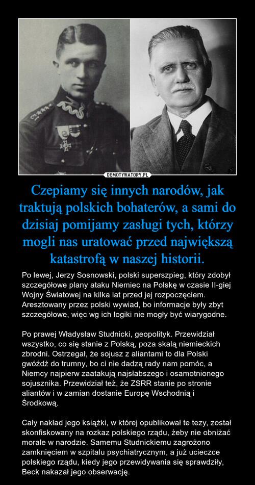 Czepiamy się innych narodów, jak traktują polskich bohaterów, a sami do dzisiaj pomijamy zasługi tych, którzy mogli nas uratować przed największą katastrofą w naszej historii.