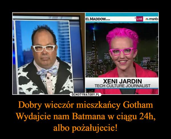 Dobry wieczór mieszkańcy GothamWydajcie nam Batmana w ciągu 24h, albo pożałujecie! –