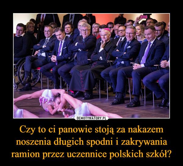 Czy to ci panowie stoją za nakazem noszenia długich spodni i zakrywania ramion przez uczennice polskich szkół? –