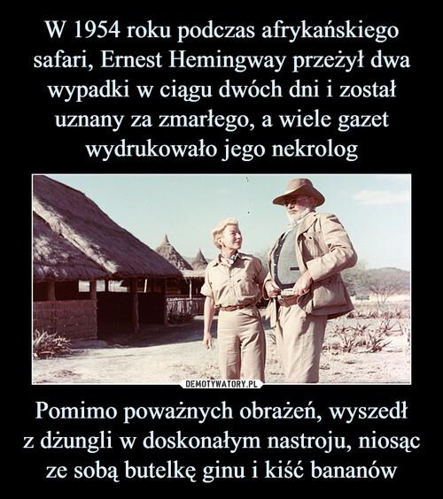 W 1954 roku podczas afrykańskiego safari, Ernest Hemingway przeżył dwa wypadki w ciągu dwóch dni i został uznany za zmarłego, a wiele gazet wydrukowało jego nekrolog Pomimo poważnych obrażeń, wyszedł z dżungli w doskonałym nastroju, niosąc ze sobą butelkę ginu i kiść bananów