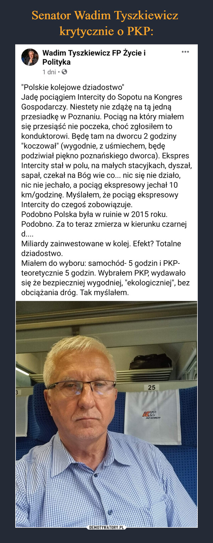 """–  """"Polskie kolejowe dziadostwo""""Jadę pociągiem Intercity do Sopotu na Kongres Gospodarczy. Niestety nie zdążę na tą jedną przesiadkę w Poznaniu. Pociąg na który miałem się przesiąść nie poczeka, choć zgłosiłem to konduktorowi. Będę tam na dworcu 2 godziny """"koczował"""" (wygodnie, z uśmiechem, będę podziwiał piękno poznańskiego dworca). Ekspres Intercity stał w polu, na małych stacyjkach, dyszał, sapał, czekał na Bóg wie co... nic się nie działo, nic nie jechało, a pociąg ekspresowy jechał 10 km/godzinę. Myślałem, że pociąg ekspresowy Intercity do czegoś zobowiązuje. Podobno Polska była w ruinie w 2015 roku. Podobno. Za to teraz zmierza w kierunku czarnej d....Miliardy zainwestowane w kolej. Efekt? Totalne dziadostwo.Miałem do wyboru: samochód- 5 godzin i PKP- teoretycznie 5 godzin. Wybrałem PKP, wydawało się że bezpieczniej wygodniej, """"ekologiczniej"""", bez obciążania dróg. Tak myślałem."""