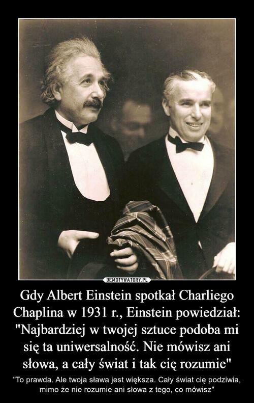 """Gdy Albert Einstein spotkał Charliego Chaplina w 1931 r., Einstein powiedział: """"Najbardziej w twojej sztuce podoba mi się ta uniwersalność. Nie mówisz ani słowa, a cały świat i tak cię rozumie"""""""