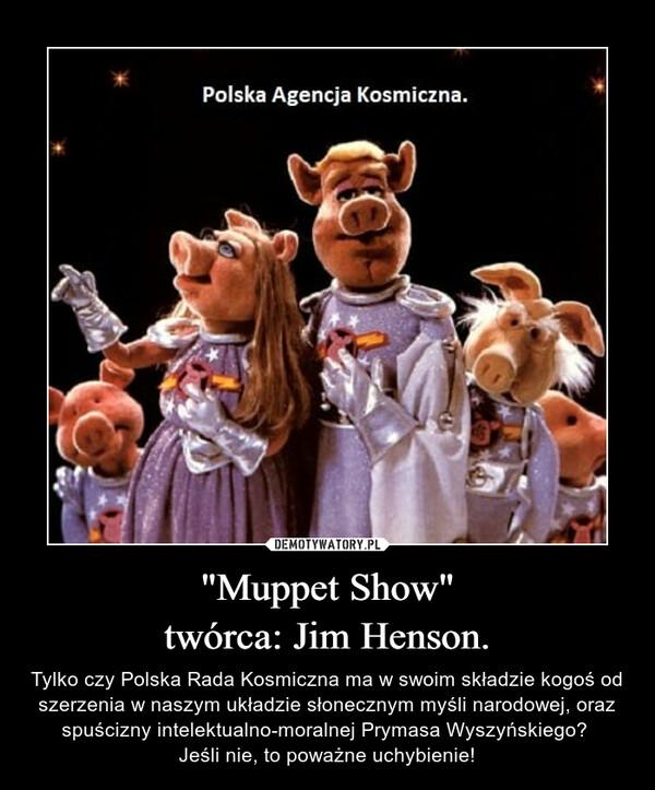 """""""Muppet Show""""twórca: Jim Henson. – Tylko czy Polska Rada Kosmiczna ma w swoim składzie kogoś od szerzenia w naszym układzie słonecznym myśli narodowej, oraz spuścizny intelektualno-moralnej Prymasa Wyszyńskiego? Jeśli nie, to poważne uchybienie!"""