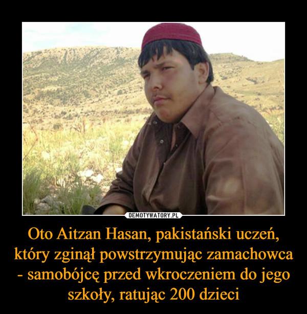 Oto Aitzan Hasan, pakistański uczeń, który zginął powstrzymując zamachowca - samobójcę przed wkroczeniem do jego szkoły, ratując 200 dzieci