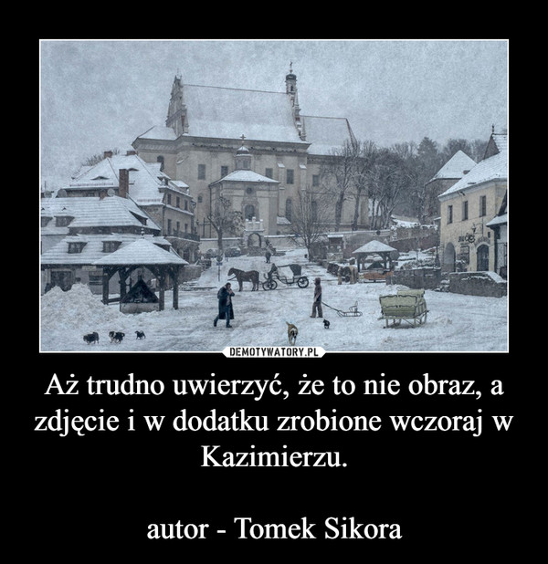 Aż trudno uwierzyć, że to nie obraz, a zdjęcie i w dodatku zrobione wczoraj w Kazimierzu.autor - Tomek Sikora –
