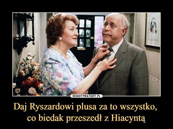 Daj Ryszardowi plusa za to wszystko, co biedak przeszedł z Hiacyntą