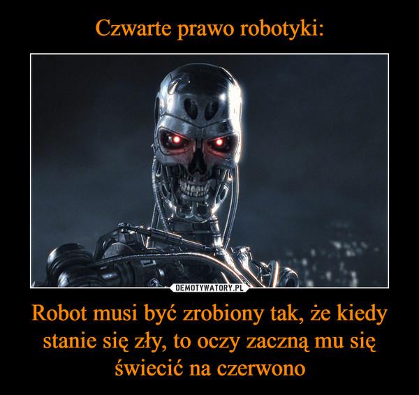 Czwarte prawo robotyki: Robot musi być zrobiony tak, że kiedy stanie się zły, to oczy zaczną mu się świecić na czerwono