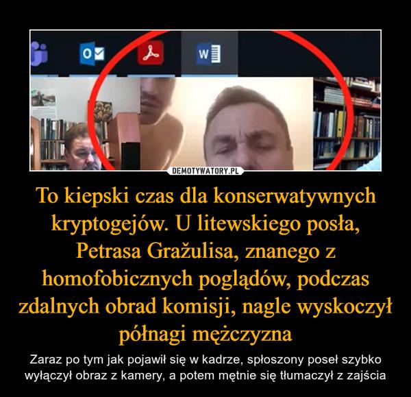 To kiepski czas dla konserwatywnych kryptogejów. U litewskiego posła, Petrasa Gražulisa, znanego z homofobicznych poglądów, podczas zdalnych obrad komisji, nagle wyskoczył półnagi mężczyzna
